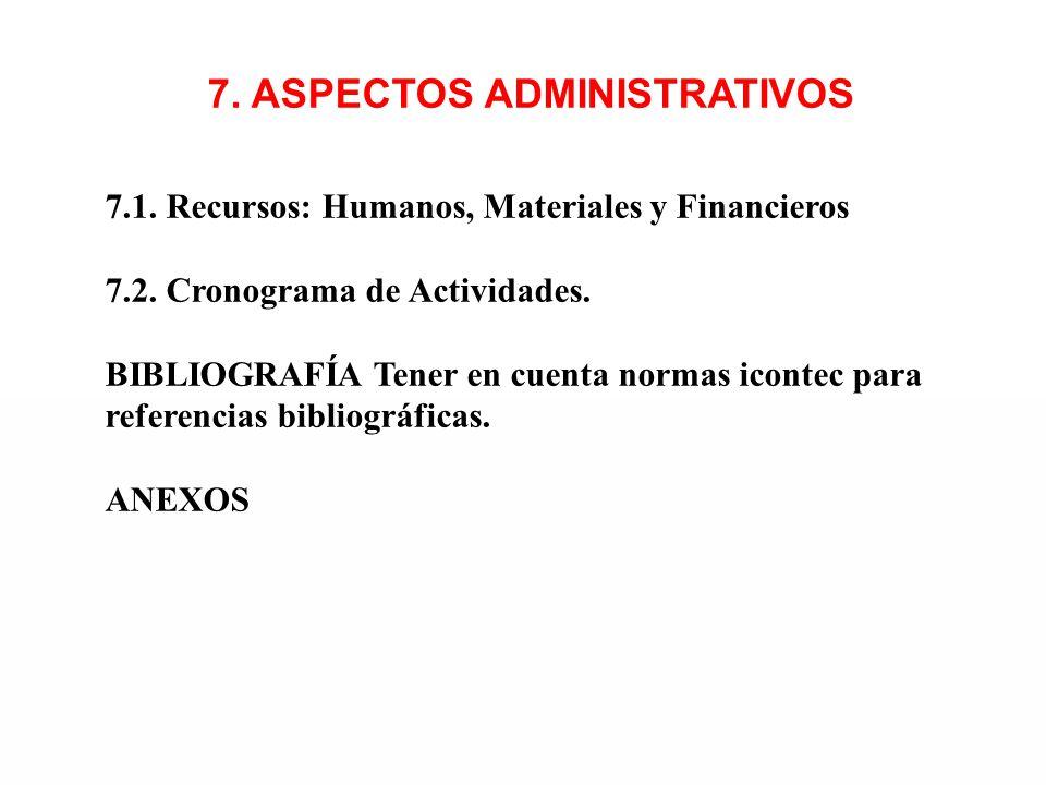 7. ASPECTOS ADMINISTRATIVOS 7.1. Recursos: Humanos, Materiales y Financieros 7.2. Cronograma de Actividades. BIBLIOGRAFÍA Tener en cuenta normas icont