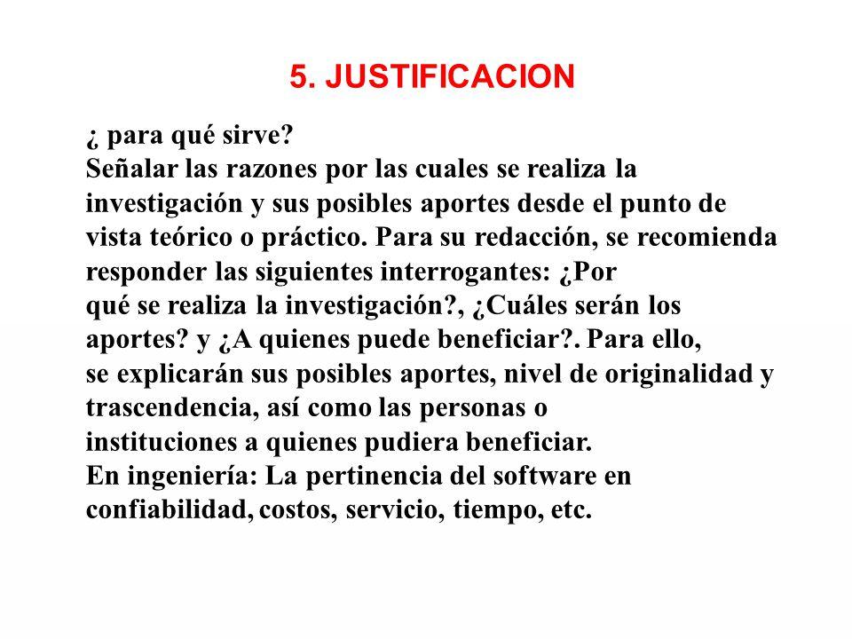5. JUSTIFICACION ¿ para qué sirve? Señalar las razones por las cuales se realiza la investigación y sus posibles aportes desde el punto de vista teóri