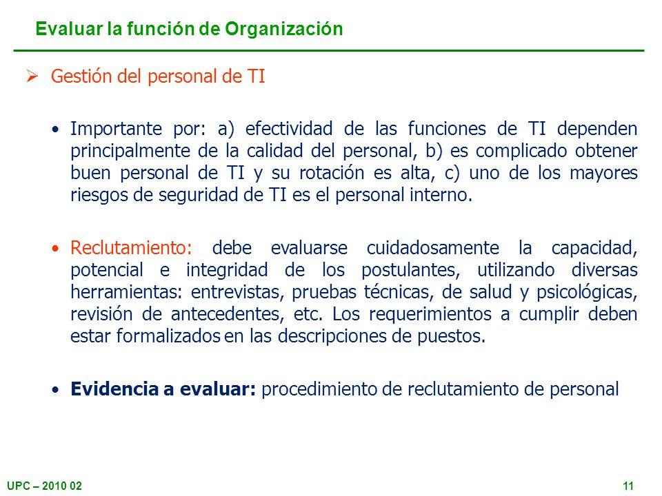 UPC – 2010 0211 Gestión del personal de TI Importante por: a) efectividad de las funciones de TI dependen principalmente de la calidad del personal, b) es complicado obtener buen personal de TI y su rotación es alta, c) uno de los mayores riesgos de seguridad de TI es el personal interno.