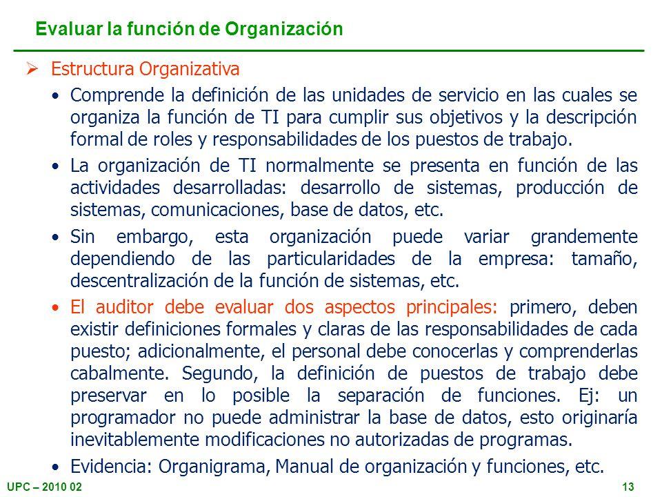 UPC – 2010 0213 Estructura Organizativa Comprende la definición de las unidades de servicio en las cuales se organiza la función de TI para cumplir sus objetivos y la descripción formal de roles y responsabilidades de los puestos de trabajo.