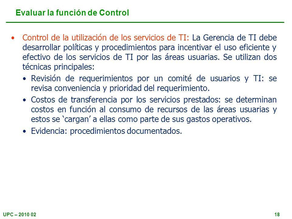 UPC – 2010 0218 Evaluar la función de Control Control de la utilización de los servicios de TI: La Gerencia de TI debe desarrollar políticas y procedimientos para incentivar el uso eficiente y efectivo de los servicios de TI por las áreas usuarias.
