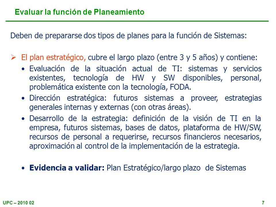 UPC – 2010 028 Evaluar la función de Planeamiento El plan operacional o táctico, cubre el corto plazo (entre 1 y 3 años) y contiene: Reporte de avance: planes actuales en ejecución o retrasados, cambios mayores de HW/SW, otras iniciativas de importancia.