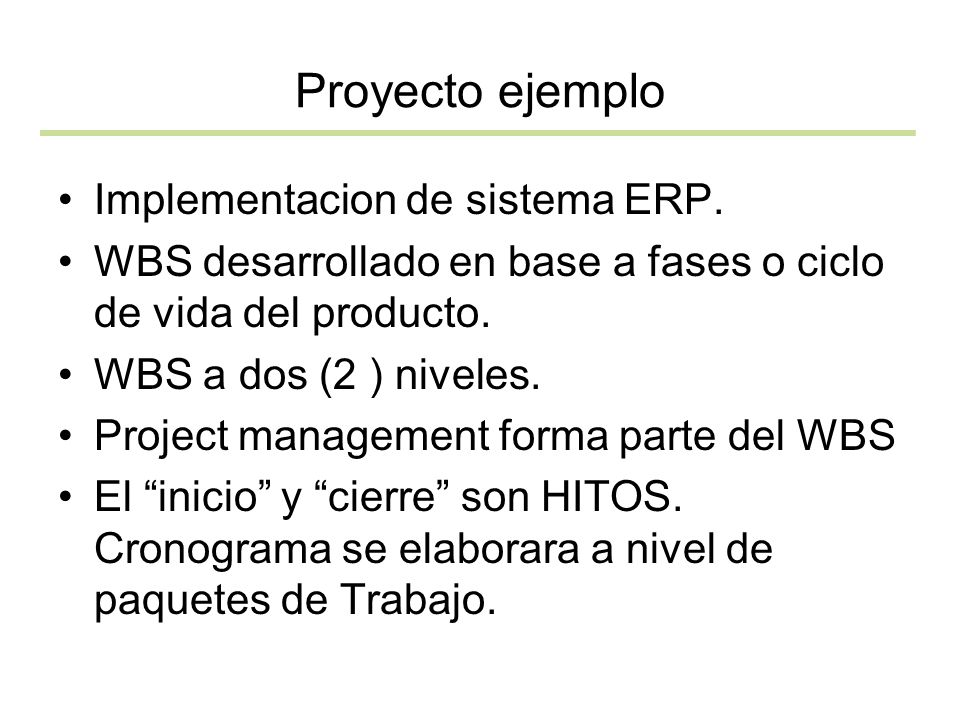 Proyecto ejemplo Implementacion de sistema ERP. WBS desarrollado en base a fases o ciclo de vida del producto. WBS a dos (2 ) niveles. Project managem