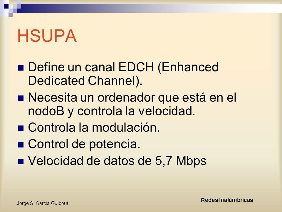 Jorge S.García Guibout Redes Inalámbricas HSUPA Define un canal EDCH (Enhanced Dedicated Channel).