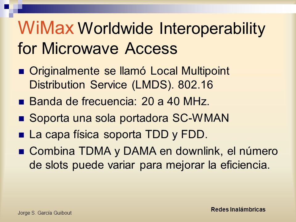 Jorge S. García Guibout Redes Inalámbricas WiMax Worldwide Interoperability for Microwave Access Originalmente se llamó Local Multipoint Distribution