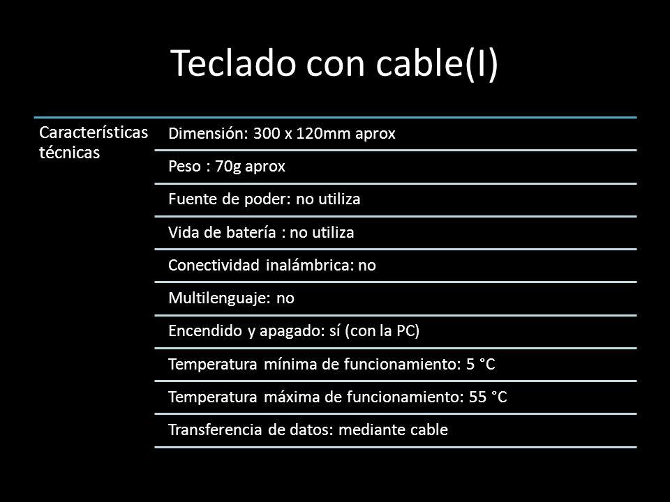 Teclado con cable(I) Característica s técnicas Dimensión: 300 x 120mm aprox Peso : 70g aprox Fuente de poder: no utiliza Vida de batería : no utiliza Conectividad inalámbrica: no Multilenguaje: no Encendido y apagado: sí (con la PC) Temperatura mínima de funcionamiento: 5 °C Temperatura máxima de funcionamiento: 55 °C Transferencia de datos: mediante cable