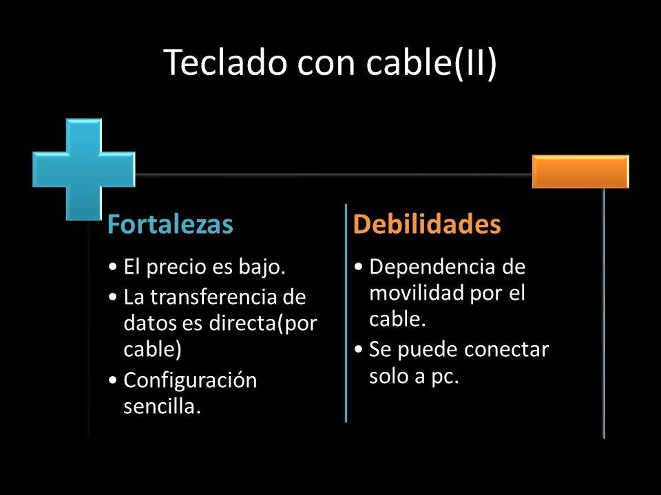 Teclado con cable(II) Fortalezas El precio es bajo. La transferencia de datos es directa(por cable) Configuración sencilla. Debilidades Dependencia de
