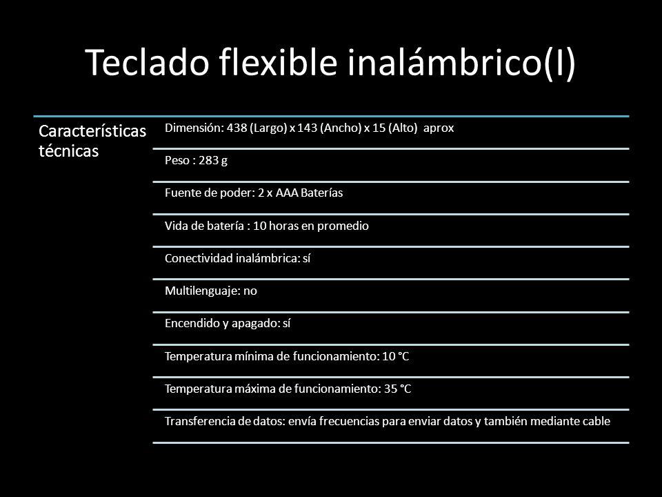 Teclado flexible inalámbrico(I) Característica s técnicas Dimensión: 438 (Largo) x 143 (Ancho) x 15 (Alto) aprox Peso : 283 g Fuente de poder: 2 x AAA Baterías Vida de batería : 10 horas en promedio Conectividad inalámbrica: sí Multilenguaje: no Encendido y apagado: sí Temperatura mínima de funcionamiento: 10 °C Temperatura máxima de funcionamiento: 35 °C Transferencia de datos: envía frecuencias para enviar datos y también mediante cable