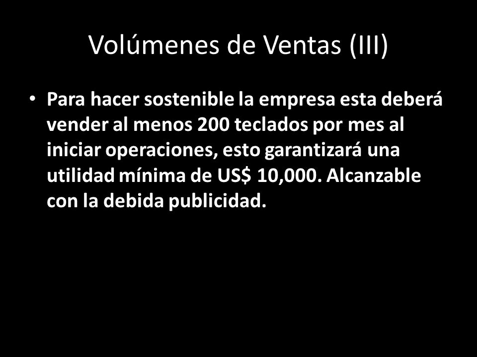 Volúmenes de Ventas (III) Para hacer sostenible la empresa esta deberá vender al menos 200 teclados por mes al iniciar operaciones, esto garantizará una utilidad mínima de US$ 10,000.