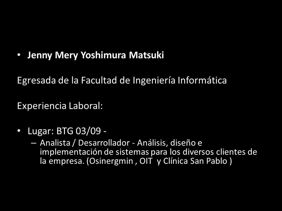 Jenny Mery Yoshimura Matsuki Egresada de la Facultad de Ingeniería Informática Experiencia Laboral: Lugar: BTG 03/09 - – Analista / Desarrollador - Análisis, diseño e implementación de sistemas para los diversos clientes de la empresa.