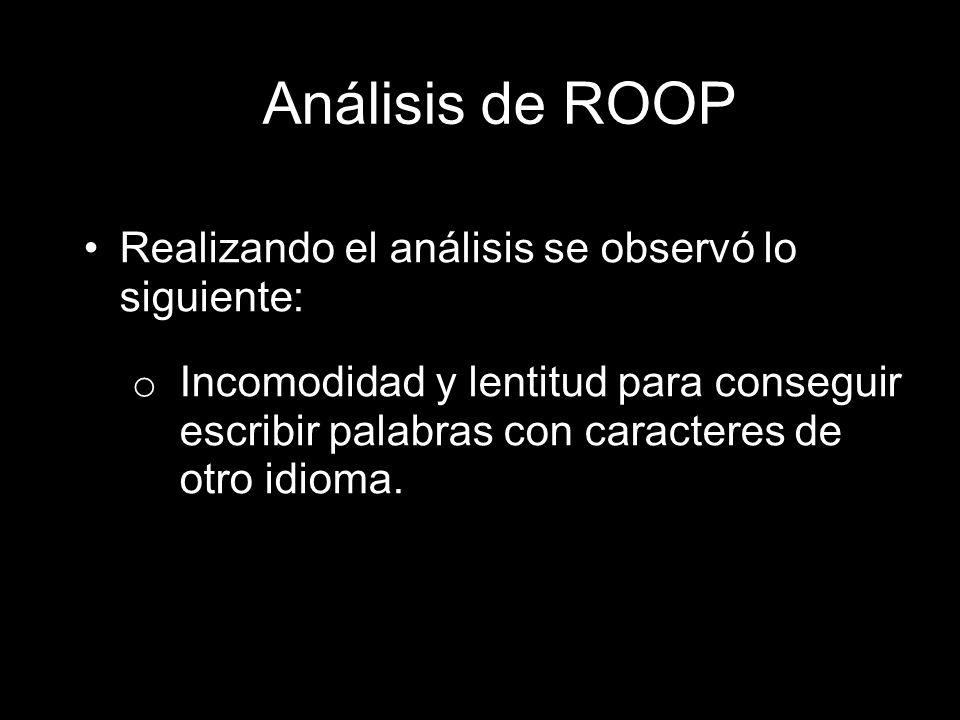 Análisis de ROOP Realizando el análisis se observó lo siguiente: o Incomodidad y lentitud para conseguir escribir palabras con caracteres de otro idio