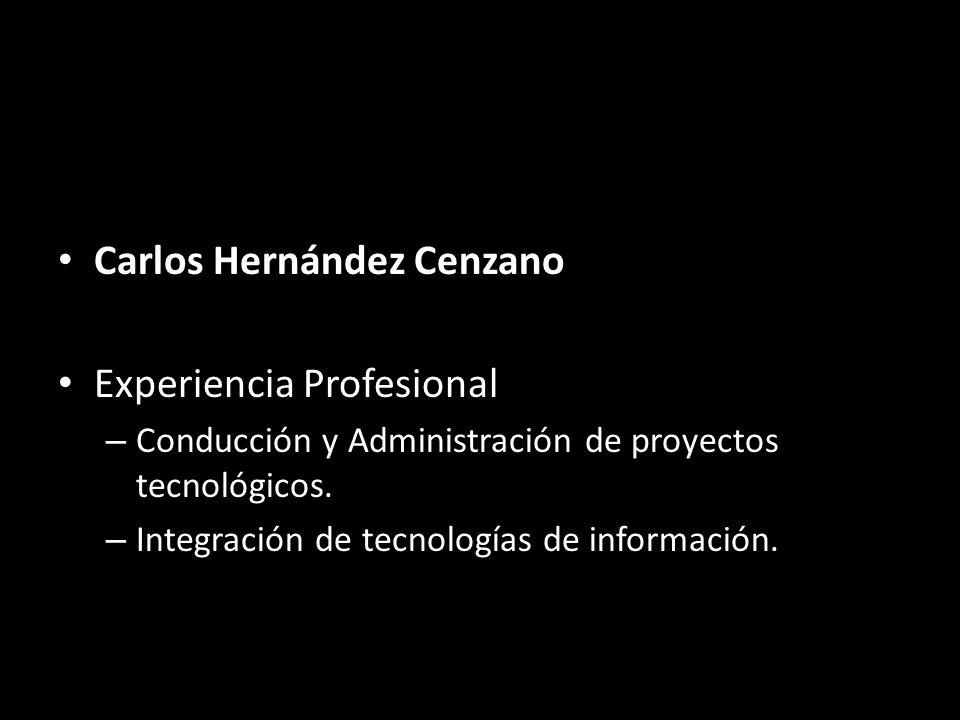 Carlos Hernández Cenzano Experiencia Profesional – Conducción y Administración de proyectos tecnológicos. – Integración de tecnologías de información.