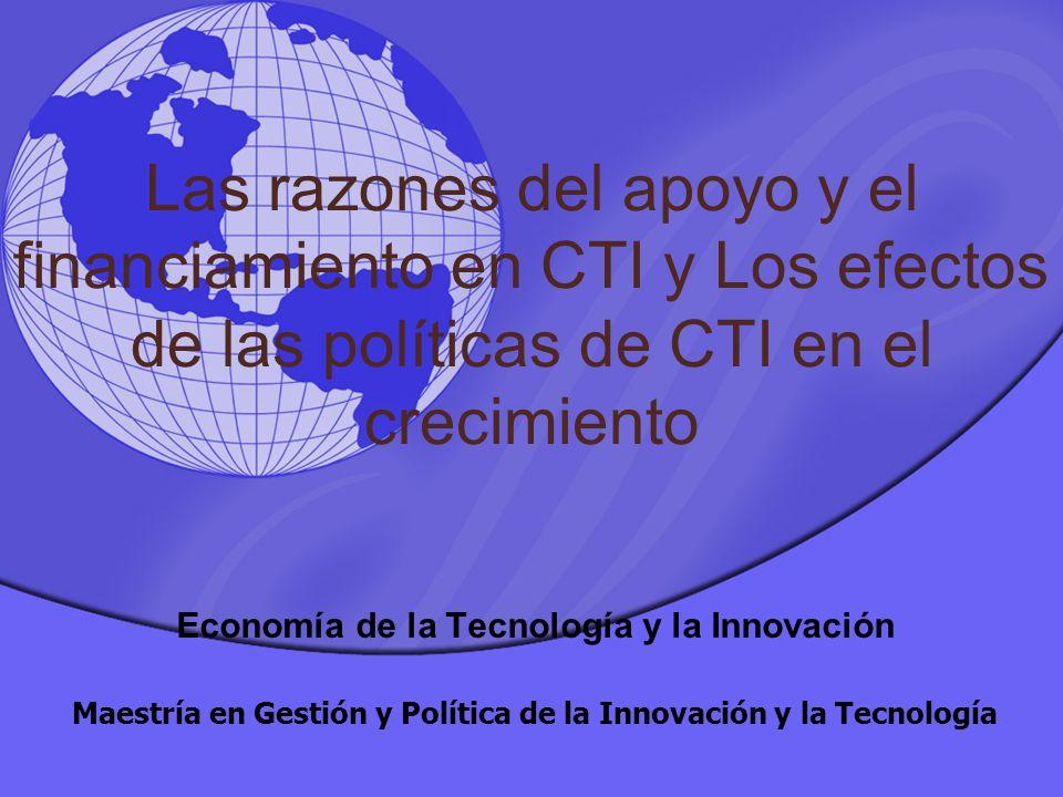 Las razones del apoyo y el financiamiento en CTI y Los efectos de las políticas de CTI en el crecimiento Economía de la Tecnología y la Innovación Maestría en Gestión y Política de la Innovación y la Tecnología