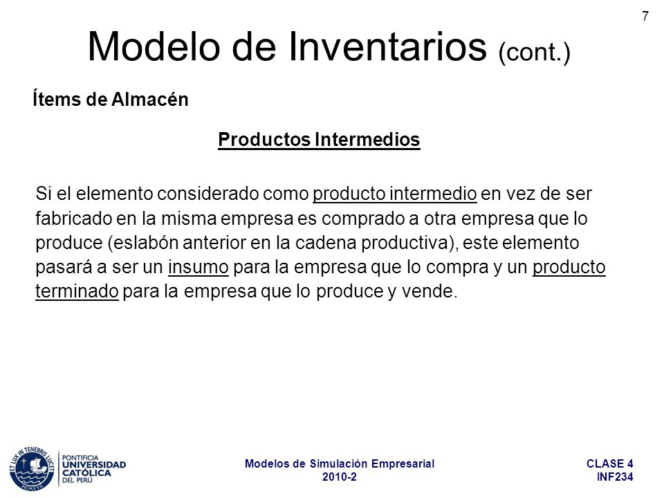 CLASE 4 INF234 Modelos de Simulación Empresarial 2010-2 8 Modelo de Inventarios (cont.) Ítems de Almacén Productos Terminados Son los productos fabricados en la empresa y destinados a la venta.