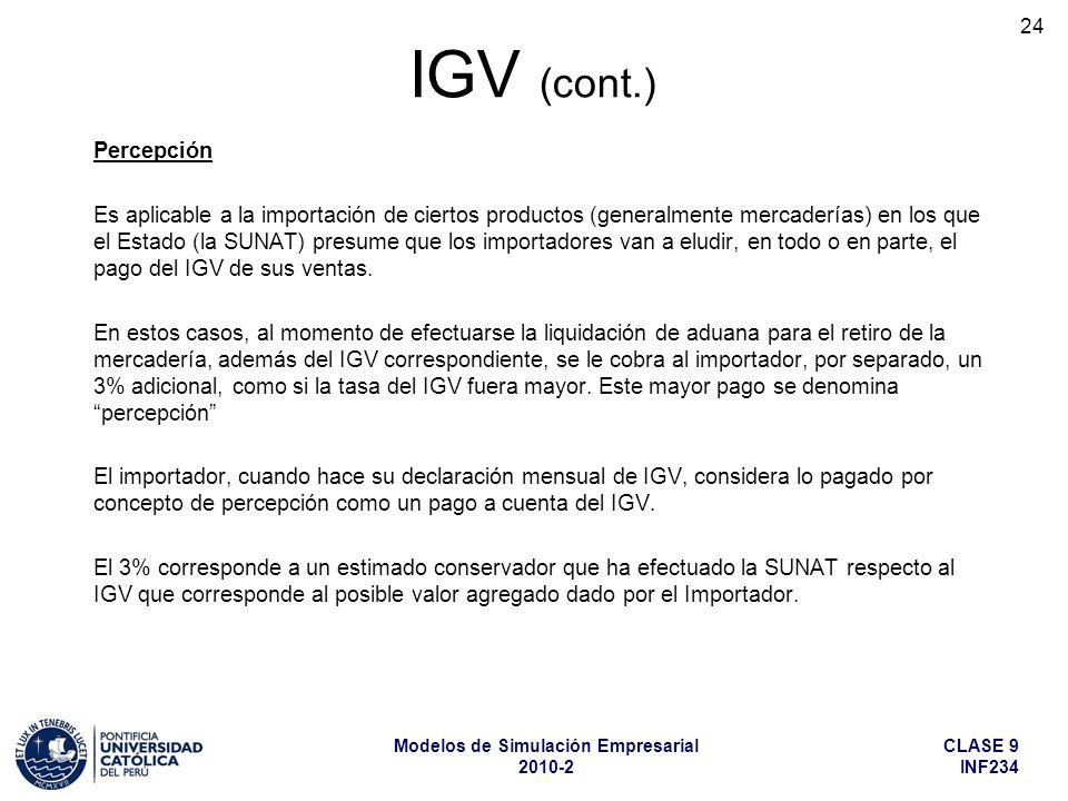 CLASE 9 INF234 Modelos de Simulación Empresarial 2010-2 24 Percepción Es aplicable a la importación de ciertos productos (generalmente mercaderías) en los que el Estado (la SUNAT) presume que los importadores van a eludir, en todo o en parte, el pago del IGV de sus ventas.