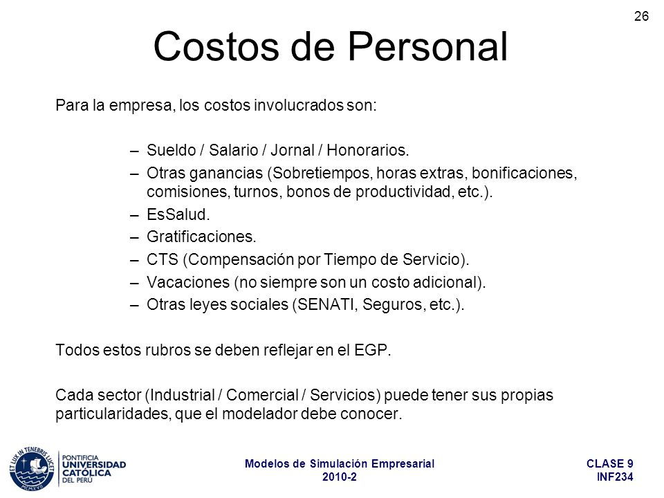 CLASE 9 INF234 Modelos de Simulación Empresarial 2010-2 26 Para la empresa, los costos involucrados son: –Sueldo / Salario / Jornal / Honorarios. –Otr