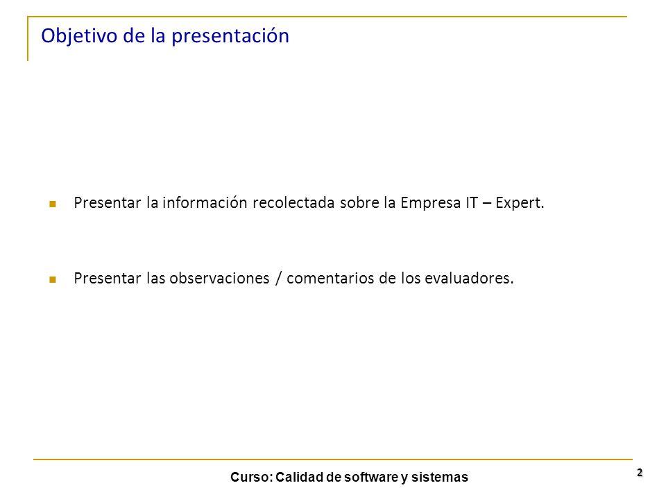 Curso: Calidad de software y sistemas 2 Objetivo de la presentación Presentar la información recolectada sobre la Empresa IT – Expert. Presentar las o