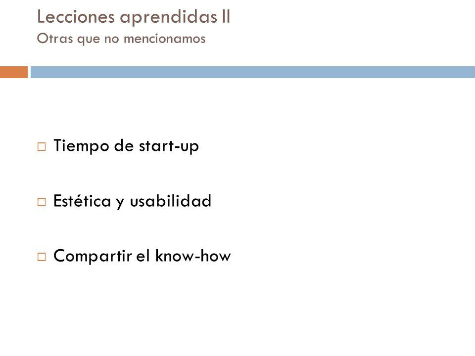 Lecciones aprendidas II Otras que no mencionamos Tiempo de start-up Estética y usabilidad Compartir el know-how