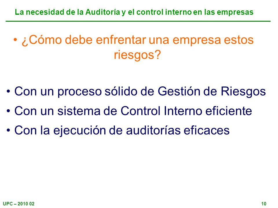 UPC – 2010 0210 ¿Cómo debe enfrentar una empresa estos riesgos? La necesidad de la Auditoría y el control interno en las empresas Con un proceso sólid