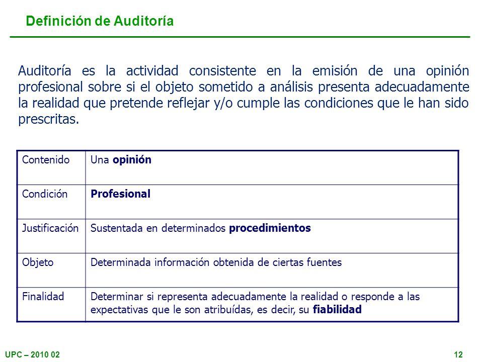 UPC – 2010 0212 Definición de Auditoría Auditoría es la actividad consistente en la emisión de una opinión profesional sobre si el objeto sometido a a