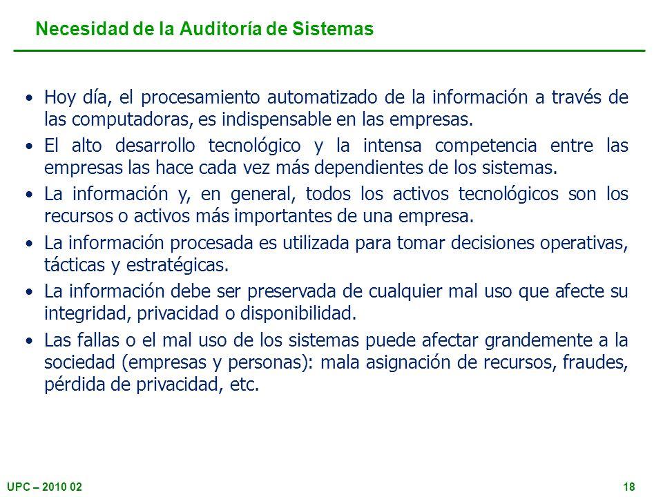 UPC – 2010 0218 Necesidad de la Auditoría de Sistemas Hoy día, el procesamiento automatizado de la información a través de las computadoras, es indisp