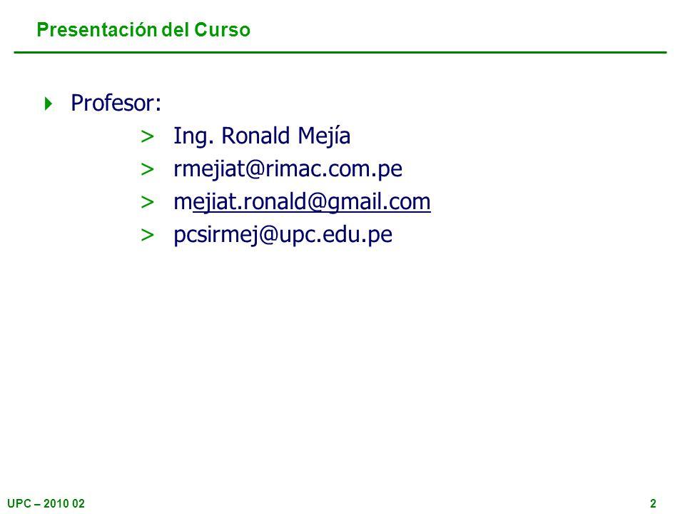 UPC – 2010 022 Presentación del Curso Profesor: >Ing. Ronald Mejía >rmejiat@rimac.com.pe >mejiat.ronald@gmail.comejiat.ronald@gmail.com >pcsirmej@upc.