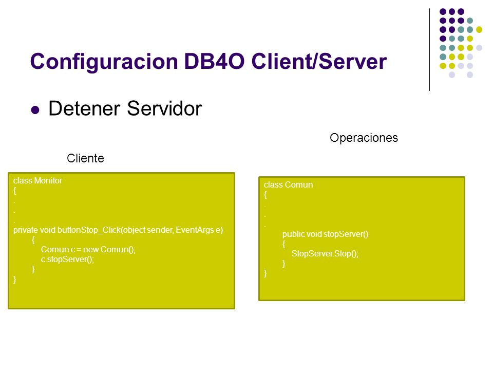Configuracion DB4O Client/Server Detener Servidor class Monitor {. private void buttonStop_Click(object sender, EventArgs e) { Comun c = new Comun();