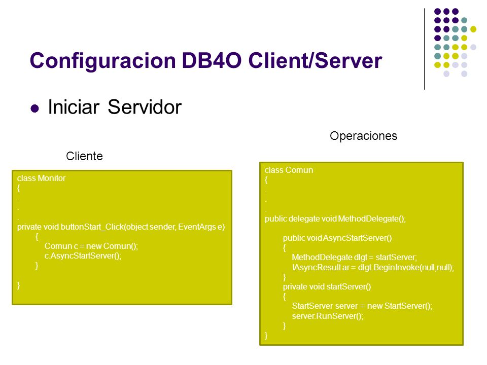 Configuracion DB4O Client/Server Iniciar Servidor class Monitor {. private void buttonStart_Click(object sender, EventArgs e) { Comun c = new Comun();