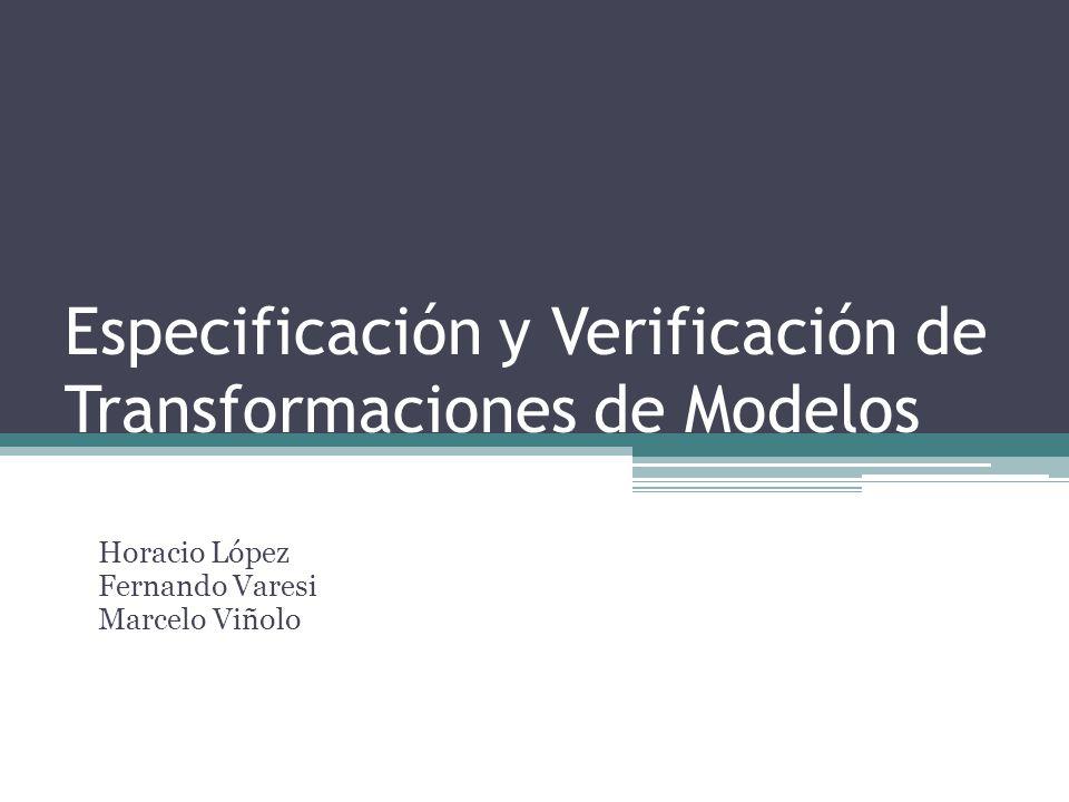 Especificación y Verificación de Transformaciones de Modelos Horacio López Fernando Varesi Marcelo Viñolo