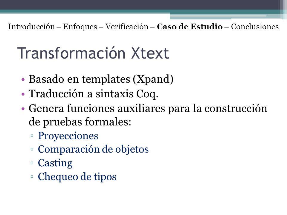 Transformación Xtext Basado en templates (Xpand) Traducción a sintaxis Coq. Genera funciones auxiliares para la construcción de pruebas formales: Proy