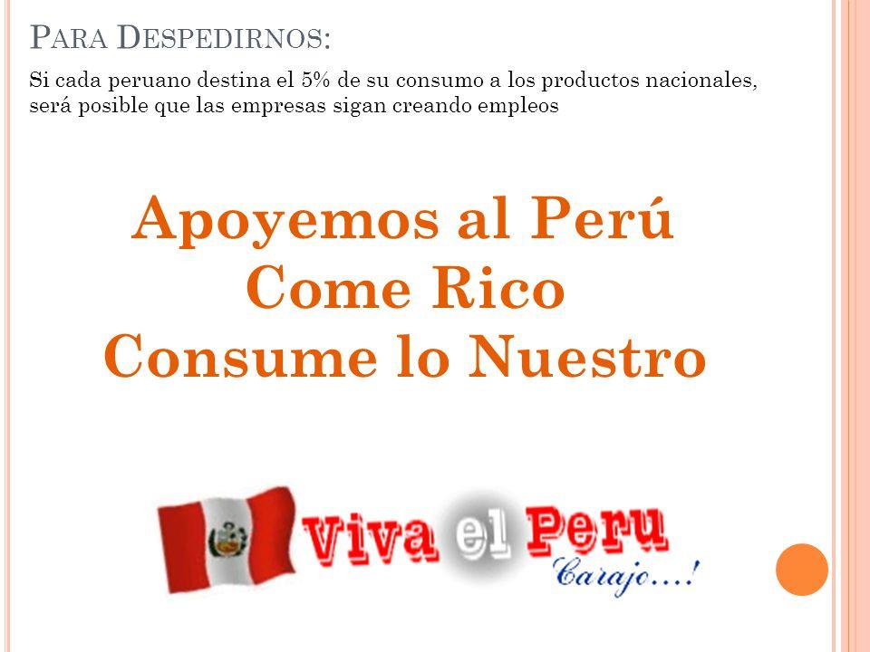P ARA D ESPEDIRNOS : Si cada peruano destina el 5% de su consumo a los productos nacionales, será posible que las empresas sigan creando empleos Apoyemos al Perú Come Rico Consume lo Nuestro