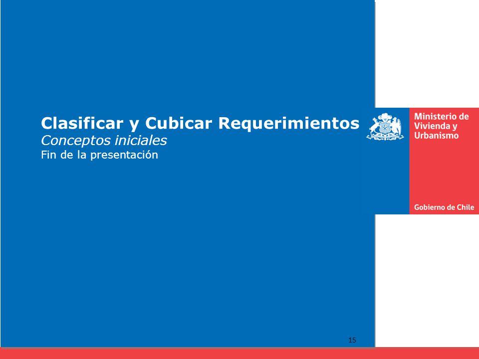 Clasificar y Cubicar Requerimientos Conceptos iniciales Fin de la presentación 15