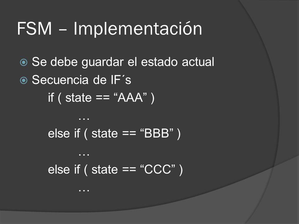 FSM – Implementación Se debe guardar el estado actual Secuencia de IF´s if ( state == AAA ) … else if ( state == BBB ) … else if ( state == CCC ) …