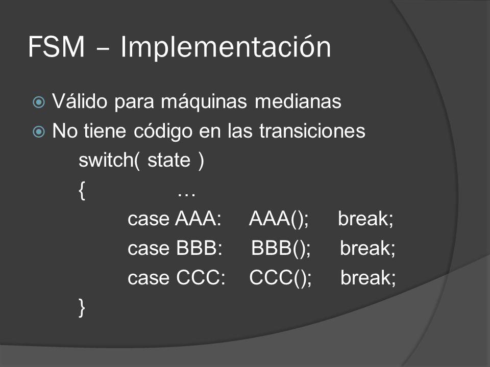 FSM – Implementación Válido para máquinas medianas No tiene código en las transiciones switch( state ) {… case AAA: AAA(); break; case BBB: BBB(); bre