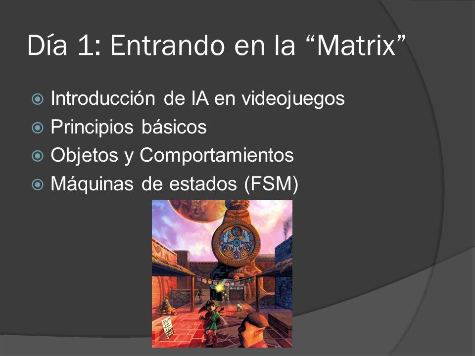 Día 1: Entrando en la Matrix Introducción de IA en videojuegos Principios básicos Objetos y Comportamientos Máquinas de estados (FSM)