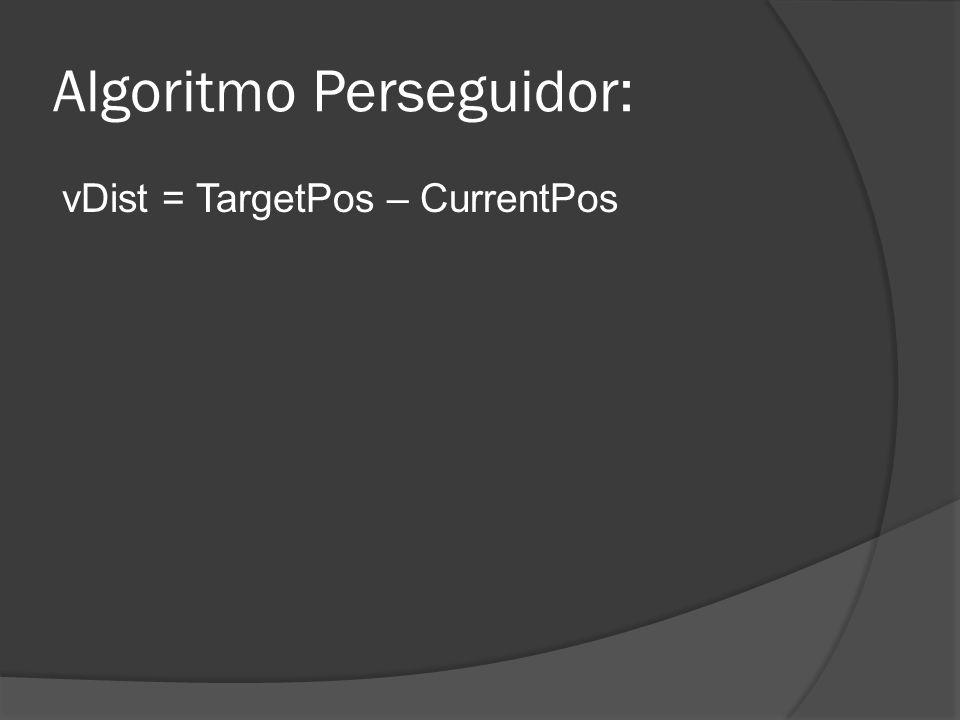 Algoritmo Perseguidor: vDist = TargetPos – CurrentPos