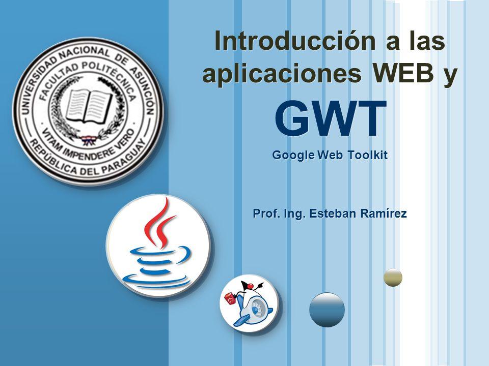 Introducción a las aplicaciones WEB y GWT Google Web Toolkit Prof. Ing. Esteban Ramírez