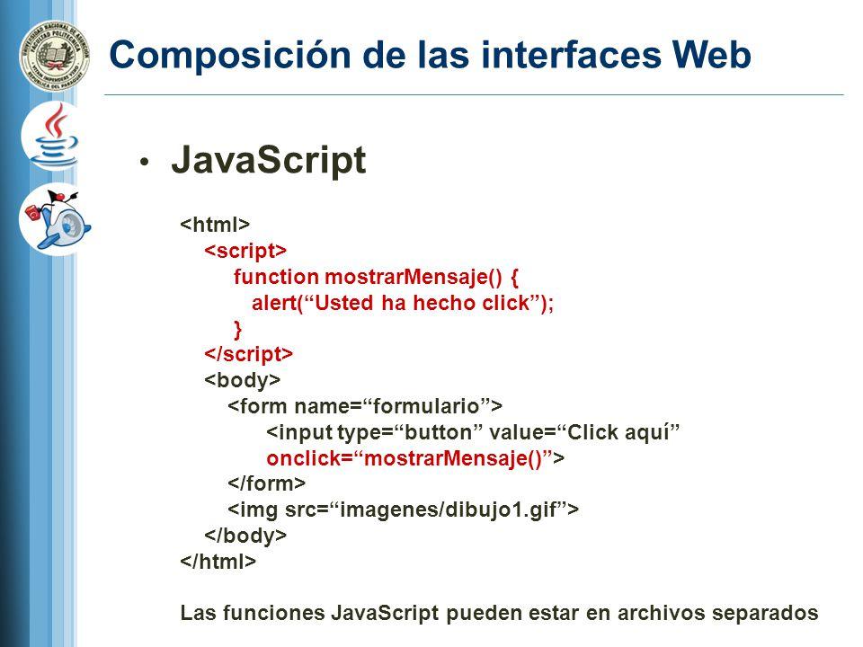 Composición de las interfaces Web JavaScript function mostrarMensaje() { alert(Usted ha hecho click); } <input type=button value=Click aquí onclick=mostrarMensaje()> Las funciones JavaScript pueden estar en archivos separados