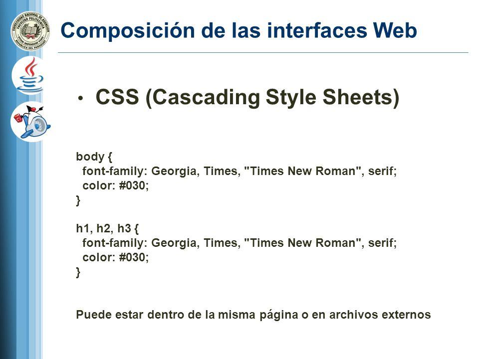 Composición de las interfaces Web CSS (Cascading Style Sheets) body { font-family: Georgia, Times, Times New Roman , serif; color: #030; } h1, h2, h3 { font-family: Georgia, Times, Times New Roman , serif; color: #030; } Puede estar dentro de la misma página o en archivos externos