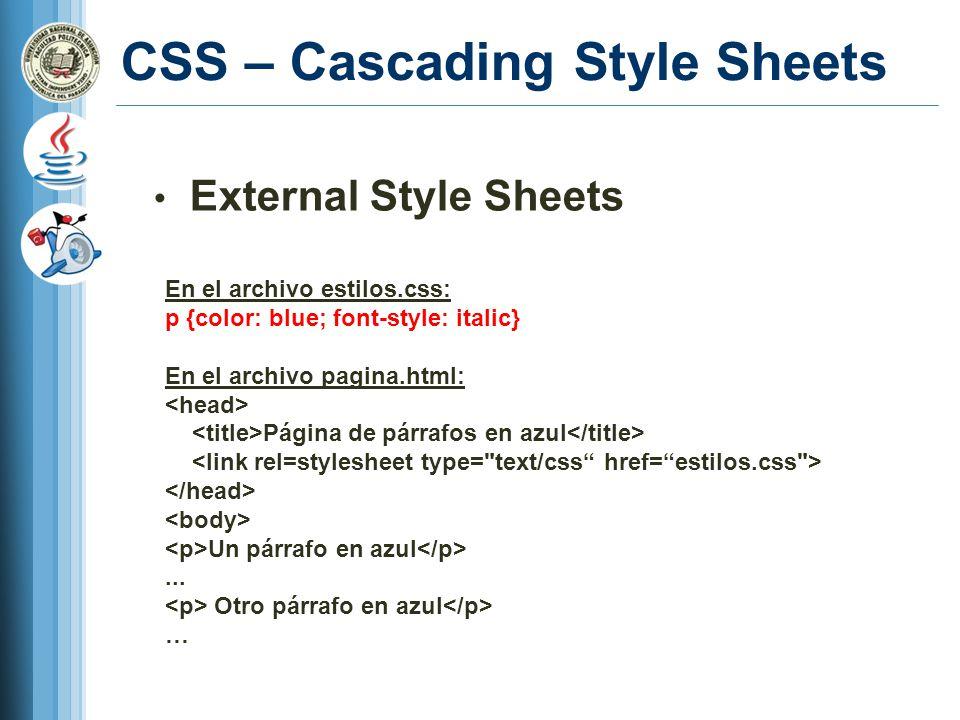 CSS – Cascading Style Sheets External Style Sheets En el archivo estilos.css: p {color: blue; font-style: italic} En el archivo pagina.html: Página de párrafos en azul Un párrafo en azul...