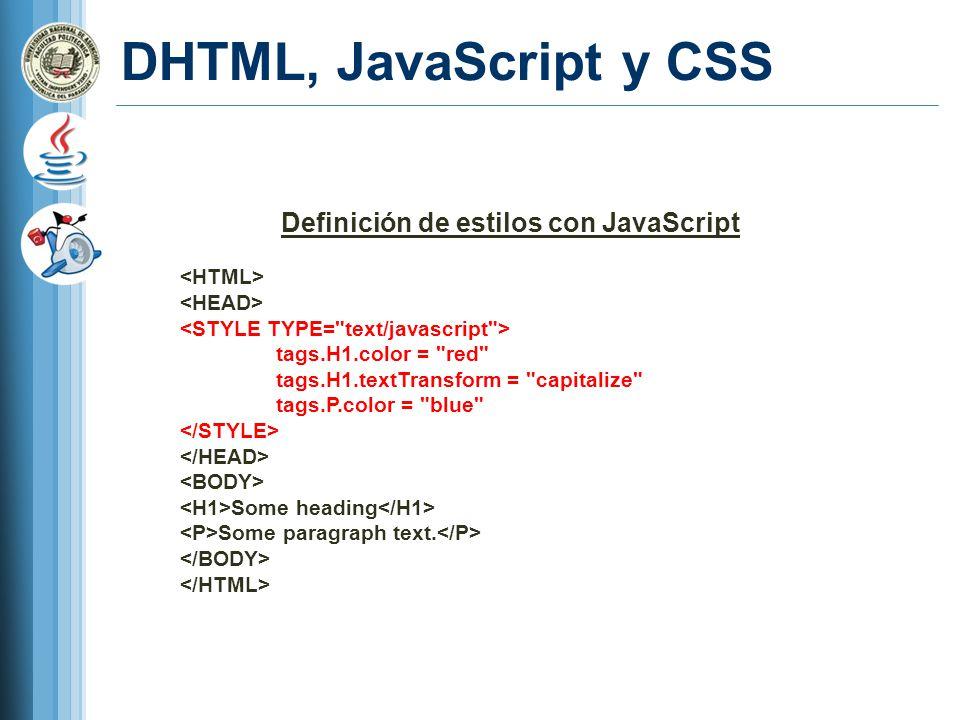 DHTML, JavaScript y CSS Definición de estilos con JavaScript tags.H1.color = red tags.H1.textTransform = capitalize tags.P.color = blue Some heading Some paragraph text.