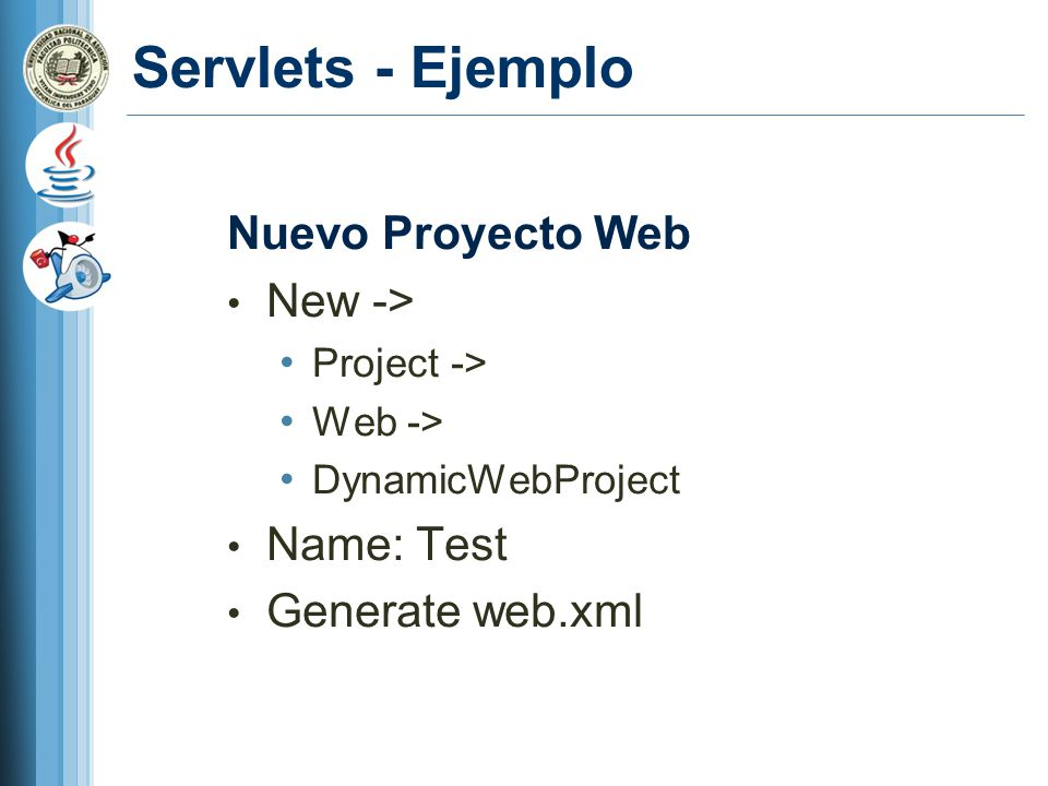 Servlets - Ejemplo Nuevo Proyecto Web New -> Project -> Web -> DynamicWebProject Name: Test Generate web.xml