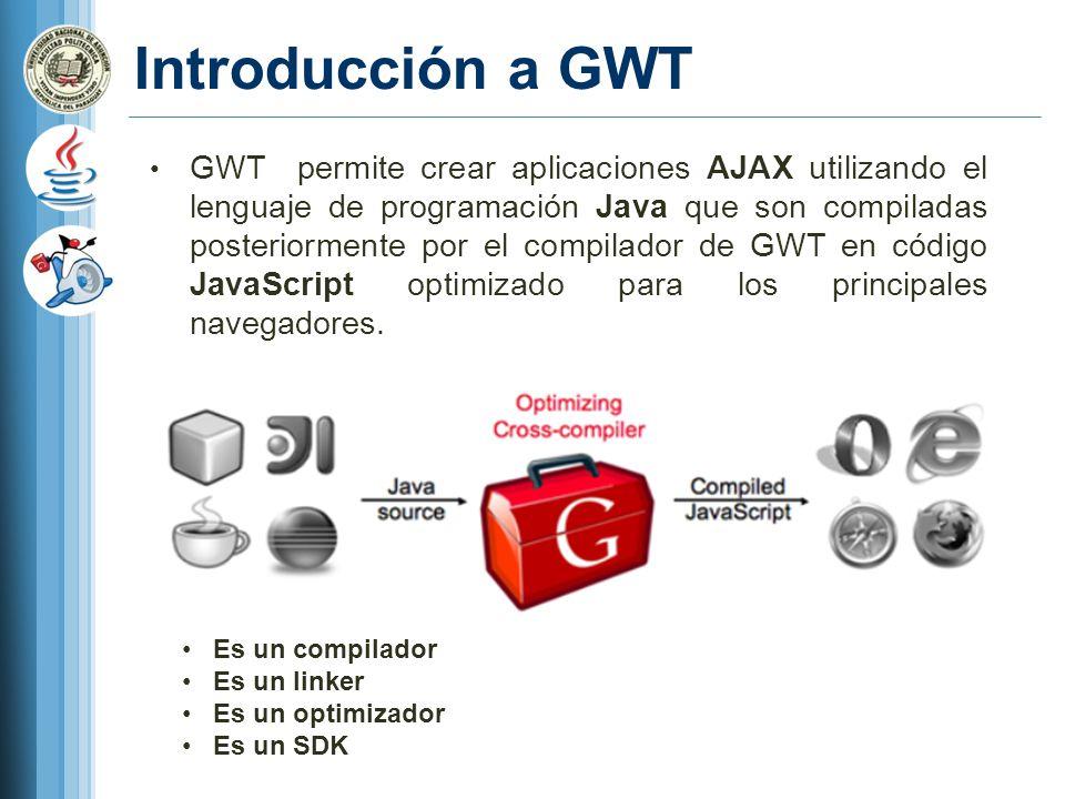 Introducción a GWT GWT permite crear aplicaciones AJAX utilizando el lenguaje de programación Java que son compiladas posteriormente por el compilador de GWT en código JavaScript optimizado para los principales navegadores.