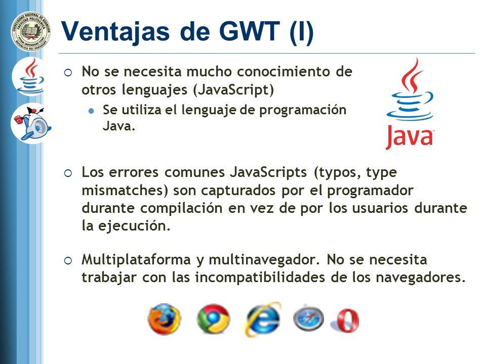 Ventajas de GWT (I) No se necesita mucho conocimiento de otros lenguajes (JavaScript) Se utiliza el lenguaje de programación Java.
