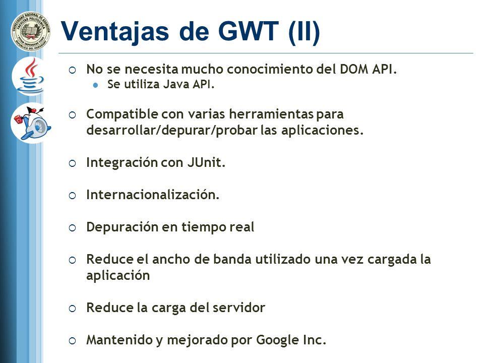 Ventajas de GWT (II) No se necesita mucho conocimiento del DOM API.