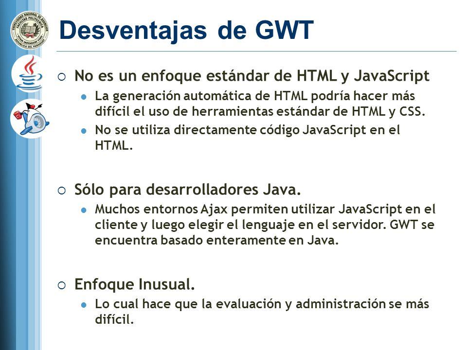 Desventajas de GWT No es un enfoque estándar de HTML y JavaScript La generación automática de HTML podría hacer más difícil el uso de herramientas estándar de HTML y CSS.