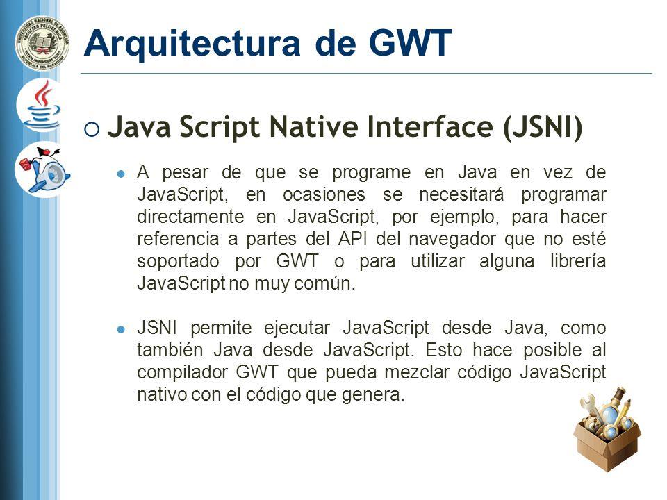 Arquitectura de GWT Java Script Native Interface (JSNI) A pesar de que se programe en Java en vez de JavaScript, en ocasiones se necesitará programar directamente en JavaScript, por ejemplo, para hacer referencia a partes del API del navegador que no esté soportado por GWT o para utilizar alguna librería JavaScript no muy común.