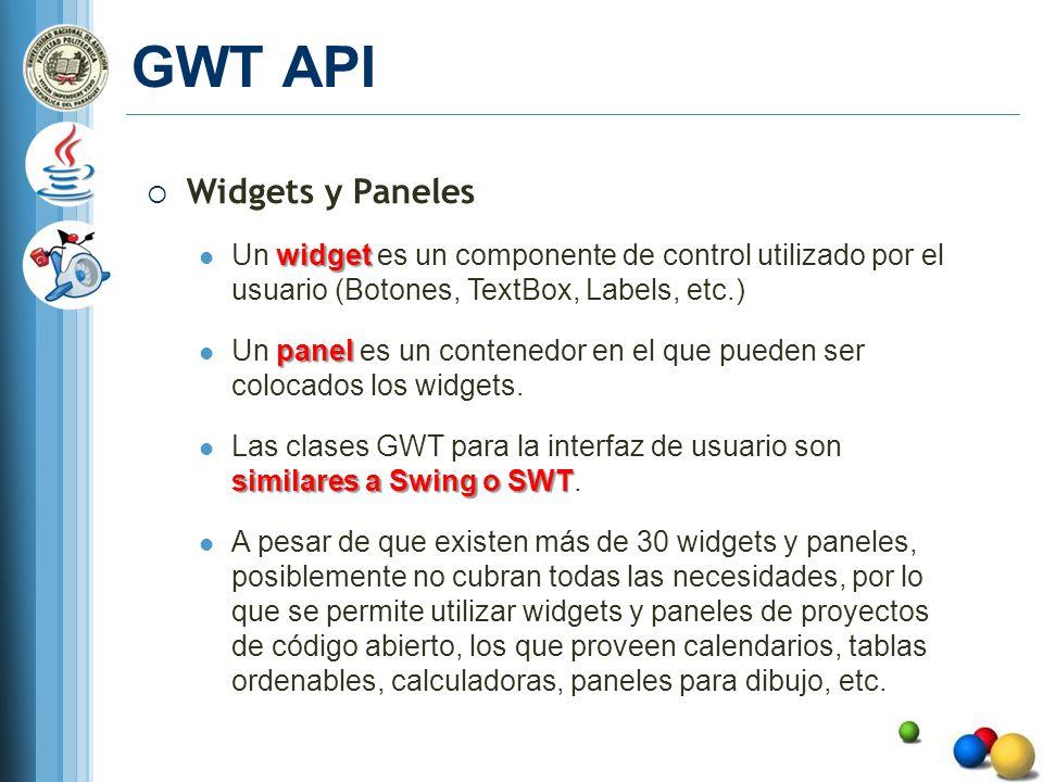 GWT API Widgets y Paneles widget Un widget es un componente de control utilizado por el usuario (Botones, TextBox, Labels, etc.) panel Un panel es un contenedor en el que pueden ser colocados los widgets.