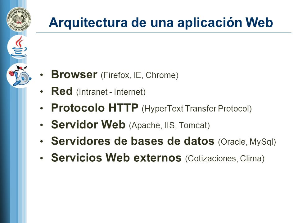 Arquitectura de una aplicación Web Browser (Firefox, IE, Chrome) Red (Intranet - Internet) Protocolo HTTP (HyperText Transfer Protocol) Servidor Web (Apache, IIS, Tomcat) Servidores de bases de datos (Oracle, MySql) Servicios Web externos (Cotizaciones, Clima)