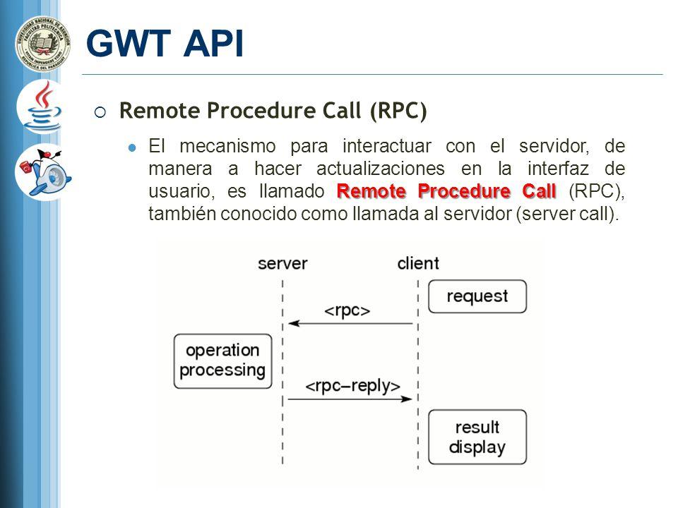 GWT API Remote Procedure Call (RPC) Remote Procedure Call El mecanismo para interactuar con el servidor, de manera a hacer actualizaciones en la interfaz de usuario, es llamado Remote Procedure Call (RPC), también conocido como llamada al servidor (server call).